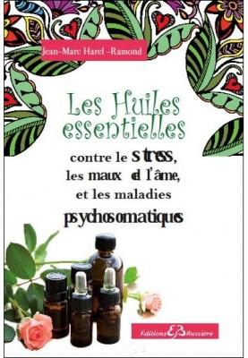 les huiles essentielles contre le stress, les maux de l'âme et les maladies psychosomatiques