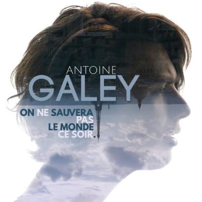 ANTOINE GALEY - On ne sauvera pas le monde ce soir