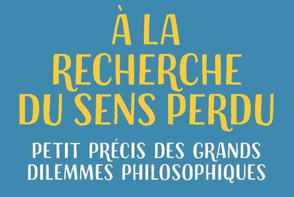 A la recherche du sens perdu – Petit précis des grands dilemmes philosophiques